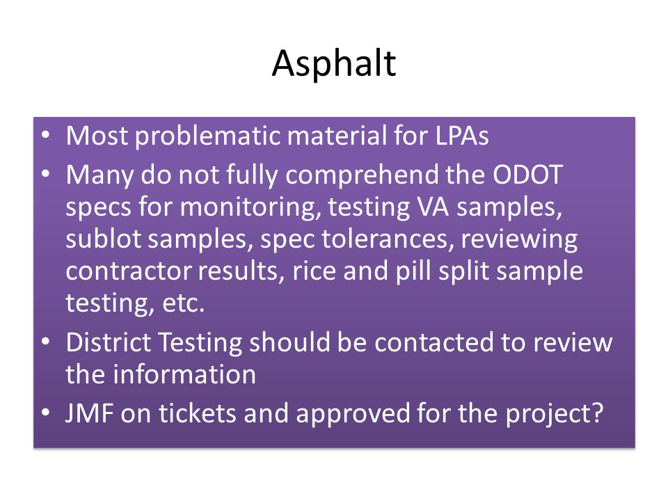 Asphalt Most problematic material for LPAs Many do not fully comprehend the ODOT specs for monitoring, testing VA samples, sublot samples, spec tolerances, reviewing contractor results, rice and pill split sample testing, etc.