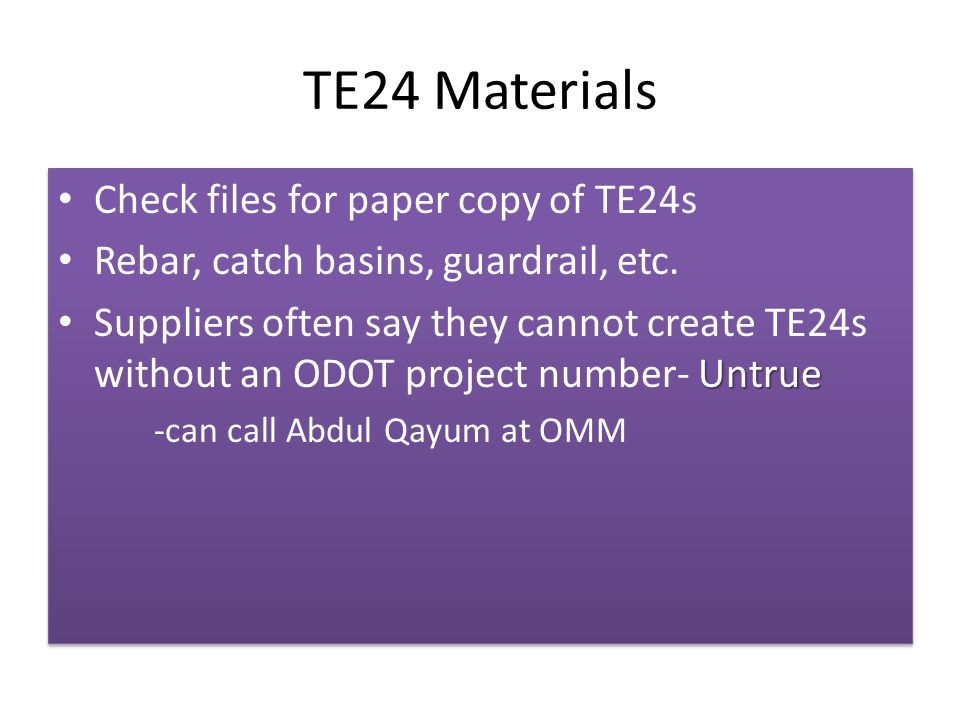 TE24 Materials Check files for paper copy of TE24s Rebar, catch basins, guardrail, etc. Untrue Suppliers often say they cannot create TE24s without an