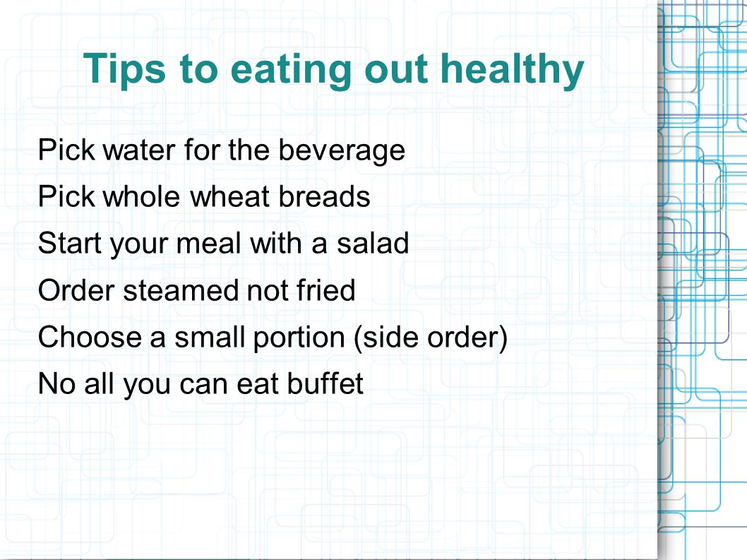 Tips to eating out healthy Order an appetizer instead of a meal Share the meal with a friend Take left overs home At start set aside half the food to take home End- clean plate club Salad dressing on the side Choose fruit for the dessert