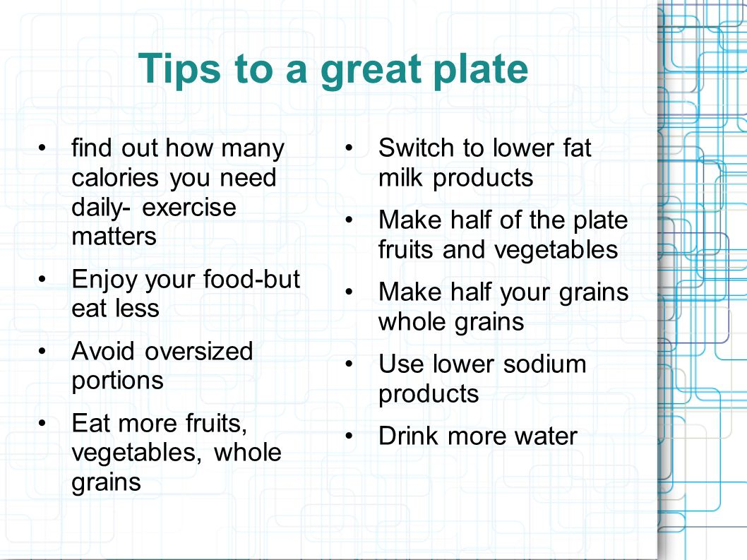 Tips to a great plate find out how many calories you need daily- exercise matters Enjoy your food-but eat less Avoid oversized portions Eat more fruit
