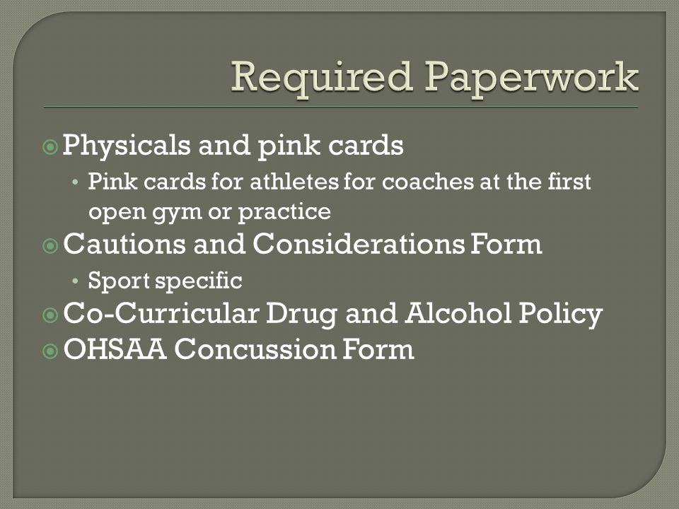  Physicals and pink cards Pink cards for athletes for coaches at the first open gym or practice  Cautions and Considerations Form Sport specific  Co-Curricular Drug and Alcohol Policy  OHSAA Concussion Form