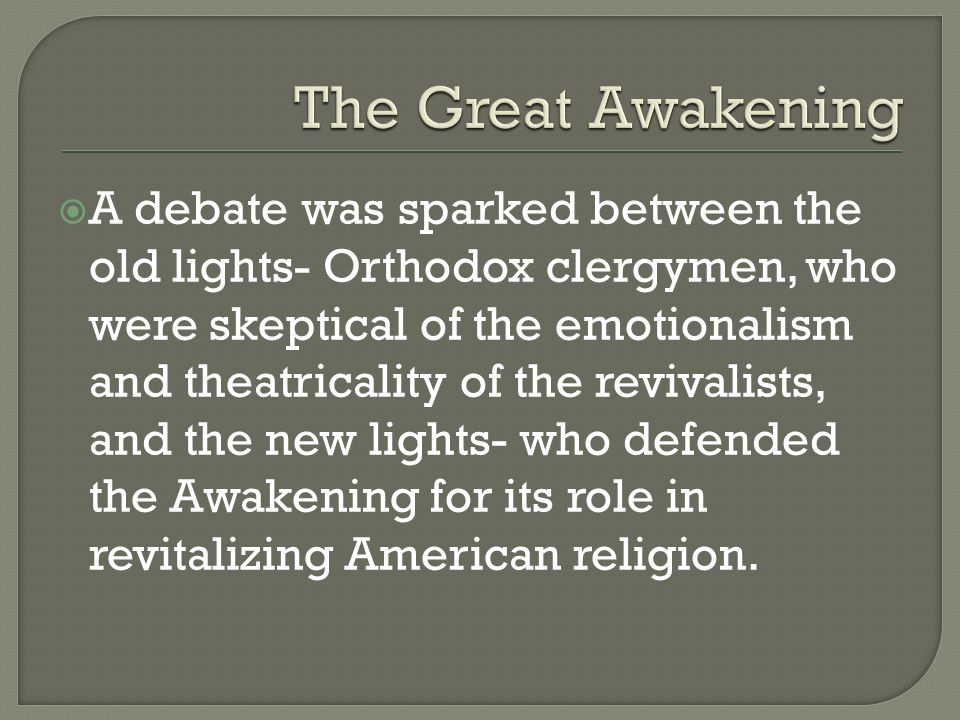  A debate was sparked between the old lights- Orthodox clergymen, who were skeptical of the emotionalism and theatricality of the revivalists, and the new lights- who defended the Awakening for its role in revitalizing American religion.