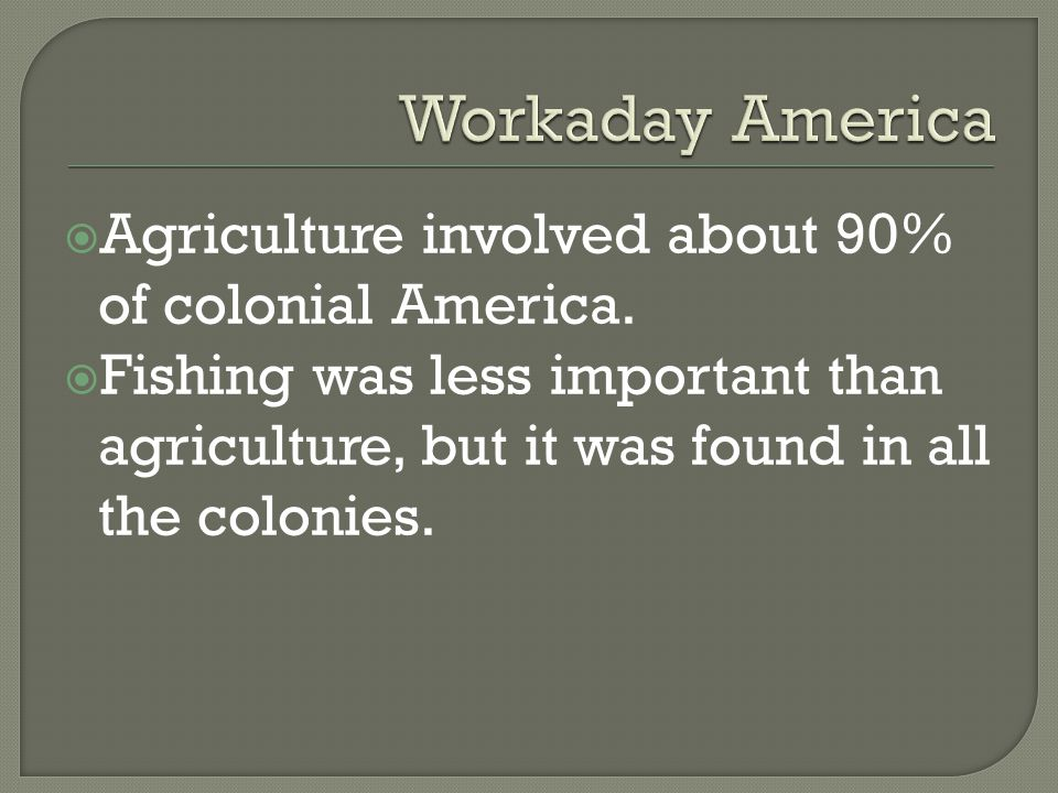  Agriculture involved about 90% of colonial America.