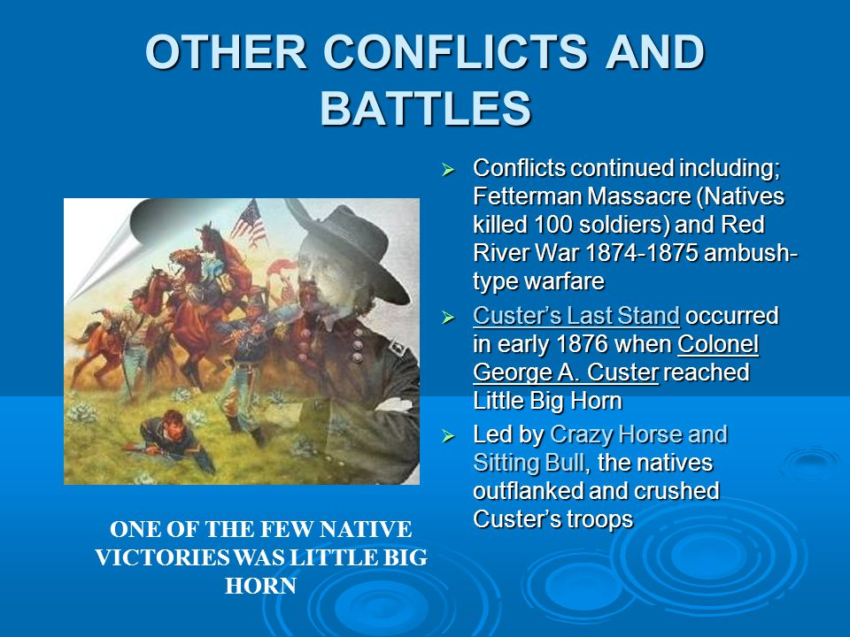 OTHER CONFLICTS AND BATTLES  Conflicts continued including; Fetterman Massacre (Natives killed 100 soldiers) and Red River War 1874-1875 ambush- type warfare  Custer's Last Stand occurred in early 1876 when Colonel George A.