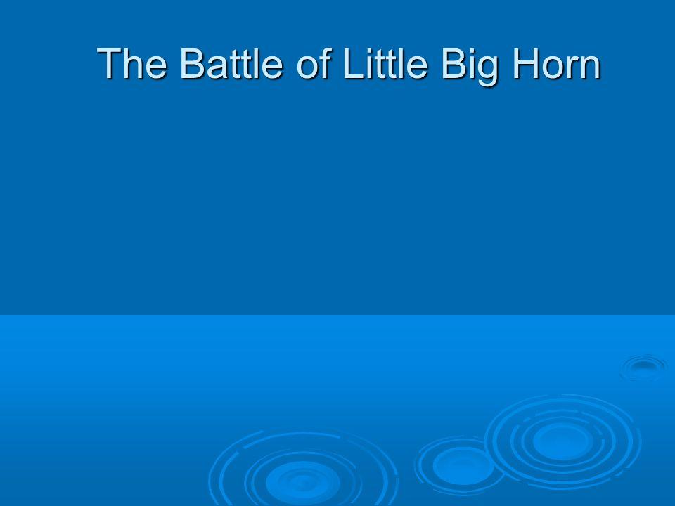 The Battle of Little Big Horn The Battle of Little Big Horn