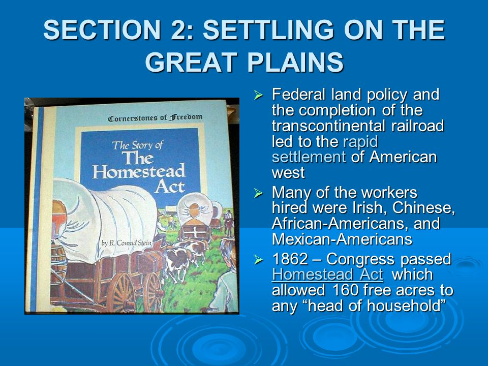 SECTION 2: SETTLING ON THE GREAT PLAINS  Federal land policy and the completion of the transcontinental railroad led to the rapid settlement of American west  Many of the workers hired were Irish, Chinese, African-Americans, and Mexican-Americans  1862 – Congress passed Homestead Act which allowed 160 free acres to any head of household