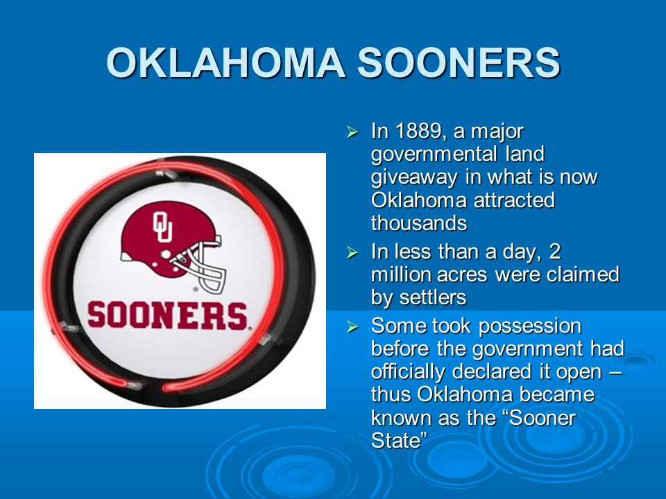 OKLAHOMA SOONERS  In 1889, a major governmental land giveaway in what is now Oklahoma attracted thousands  In less than a day, 2 million acres were claimed by settlers  Some took possession before the government had officially declared it open – thus Oklahoma became known as the Sooner State