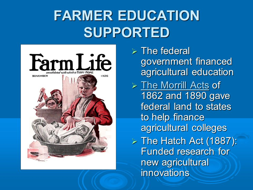 FARMER EDUCATION SUPPORTED  The federal government financed agricultural education  The Morrill Acts of 1862 and 1890 gave federal land to states to help finance agricultural colleges  The Hatch Act (1887): Funded research for new agricultural innovations