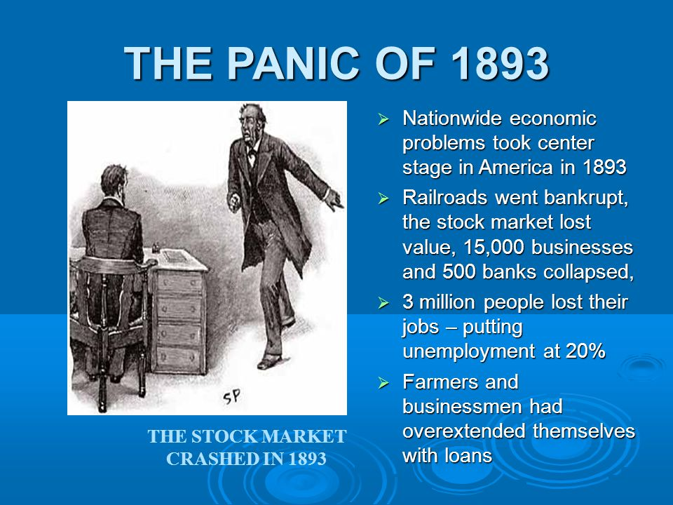 THE PANIC OF 1893  Nationwide economic problems took center stage in America in 1893  Railroads went bankrupt, the stock market lost value, 15,000 businesses and 500 banks collapsed,  3 million people lost their jobs – putting unemployment at 20%  Farmers and businessmen had overextended themselves with loans THE STOCK MARKET CRASHED IN 1893