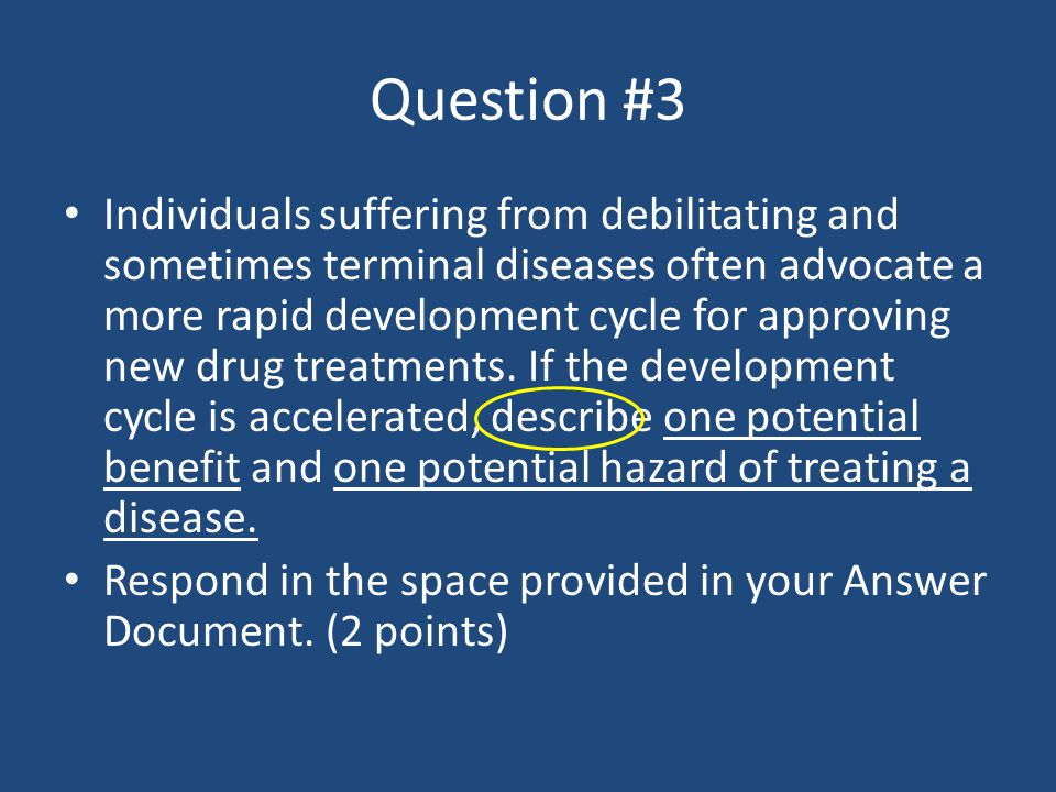 Question #3 Individuals suffering from debilitating and sometimes terminal diseases often advocate a more rapid development cycle for approving new dr