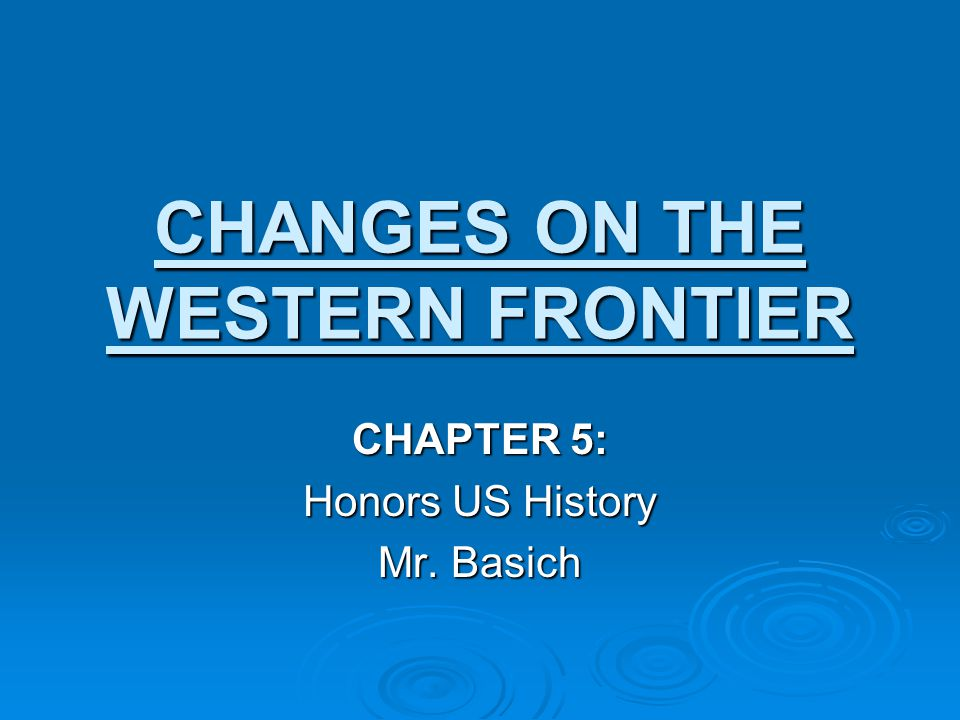 CHANGES ON THE WESTERN FRONTIER CHAPTER 5: Honors US History Mr. Basich