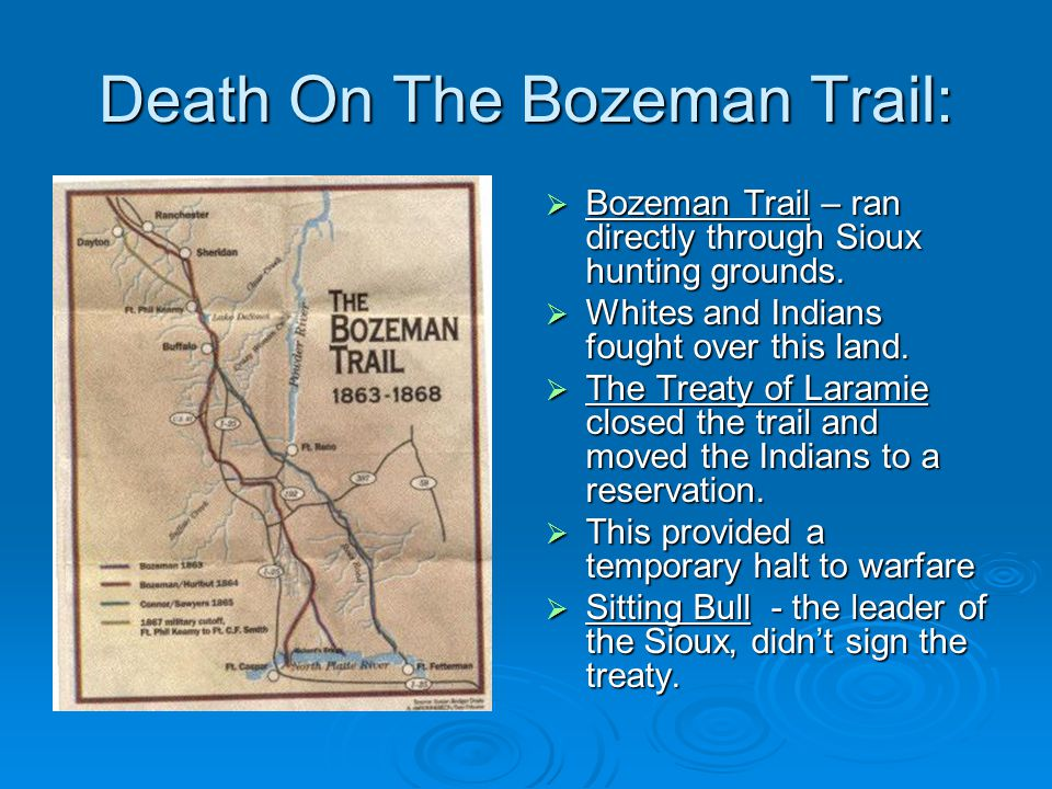 Death On The Bozeman Trail:  Bozeman Trail – ran directly through Sioux hunting grounds.  Whites and Indians fought over this land.  The Treaty of