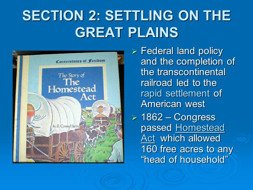 SECTION 2: SETTLING ON THE GREAT PLAINS  Federal land policy and the completion of the transcontinental railroad led to the rapid settlement of Ameri