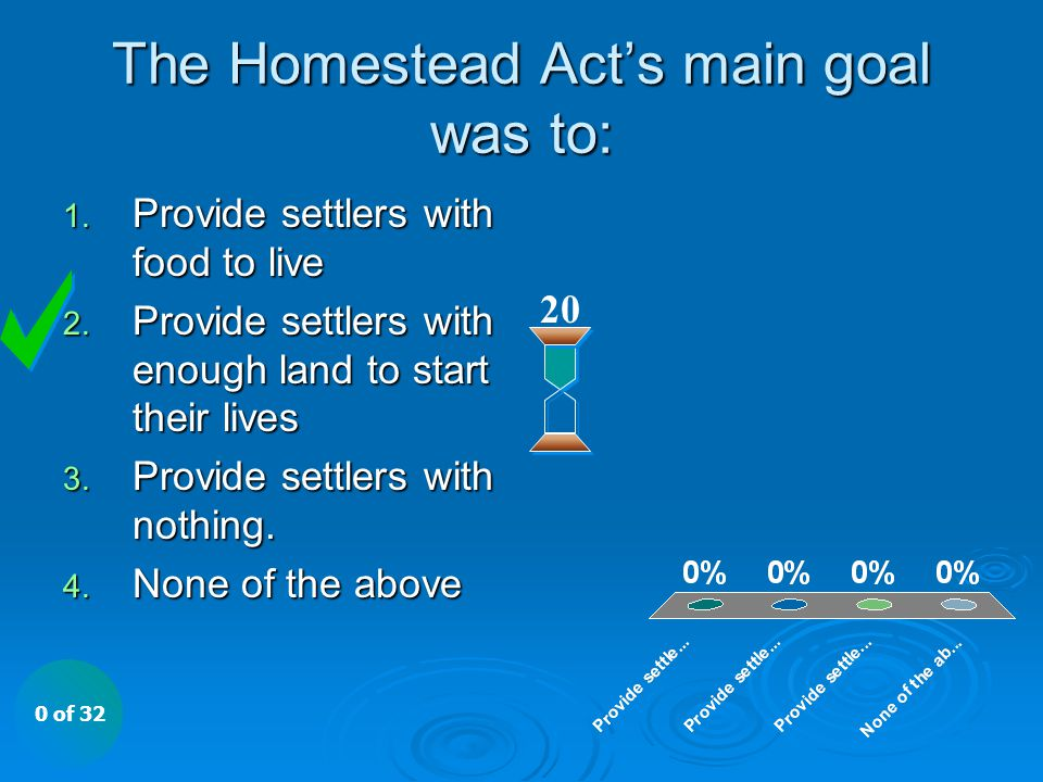 The Homestead Act's main goal was to: 20 1. Provide settlers with food to live 2. Provide settlers with enough land to start their lives 3. Provide se