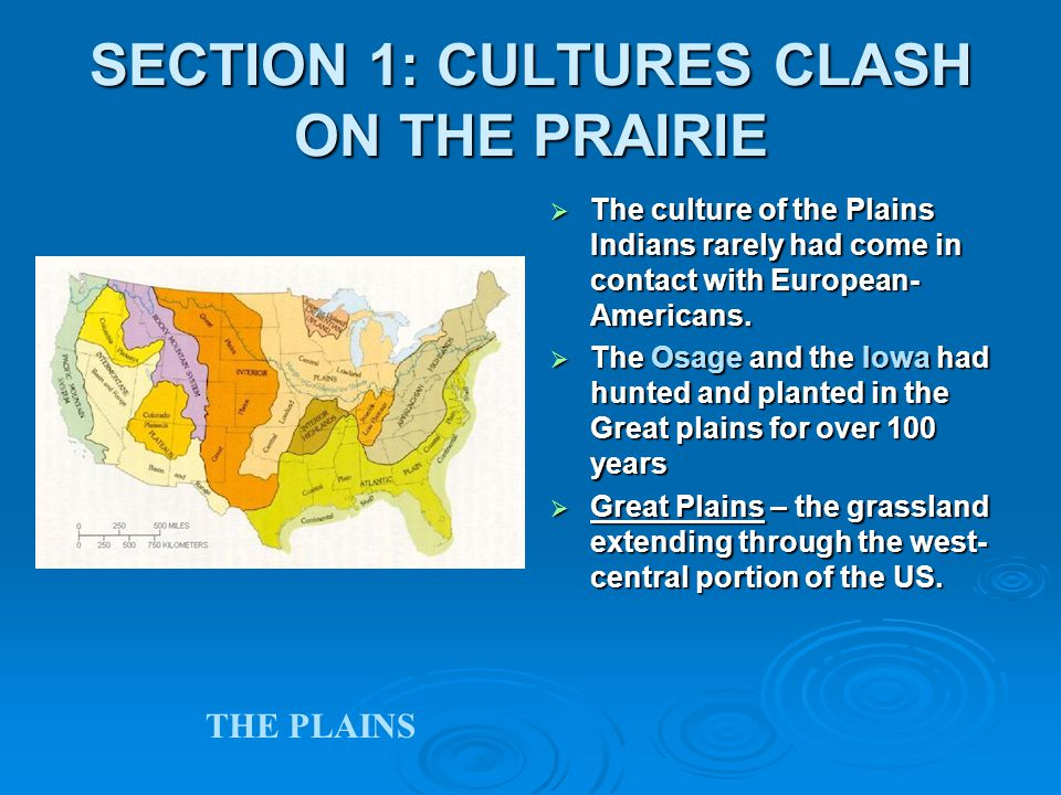 SECTION 1: CULTURES CLASH ON THE PRAIRIE  The culture of the Plains Indians rarely had come in contact with European- Americans.  The Osage and the
