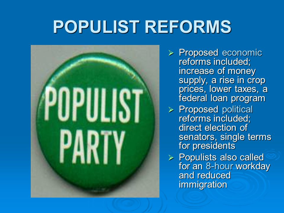 POPULIST REFORMS  Proposed economic reforms included; increase of money supply, a rise in crop prices, lower taxes, a federal loan program  Proposed