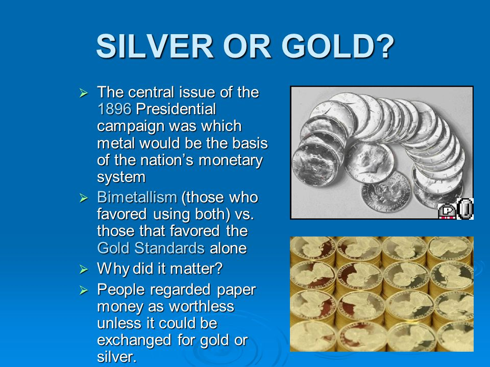 SILVER OR GOLD?  The central issue of the 1896 Presidential campaign was which metal would be the basis of the nation's monetary system  Bimetallism