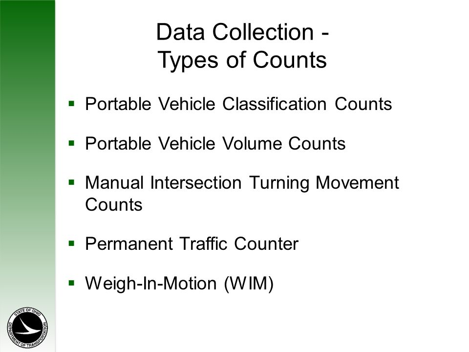Data Collection - Types of Counts  Portable Vehicle Classification Counts  Portable Vehicle Volume Counts  Manual Intersection Turning Movement Counts  Permanent Traffic Counter  Weigh-In-Motion (WIM)