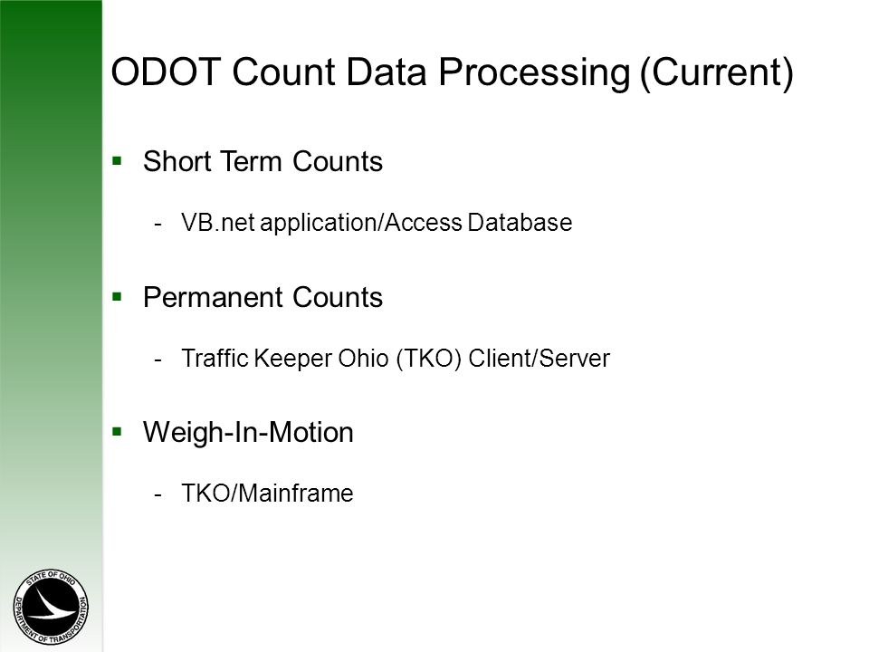 ODOT Count Data Processing (Current)  Short Term Counts -VB.net application/Access Database  Permanent Counts -Traffic Keeper Ohio (TKO) Client/Server  Weigh-In-Motion -TKO/Mainframe