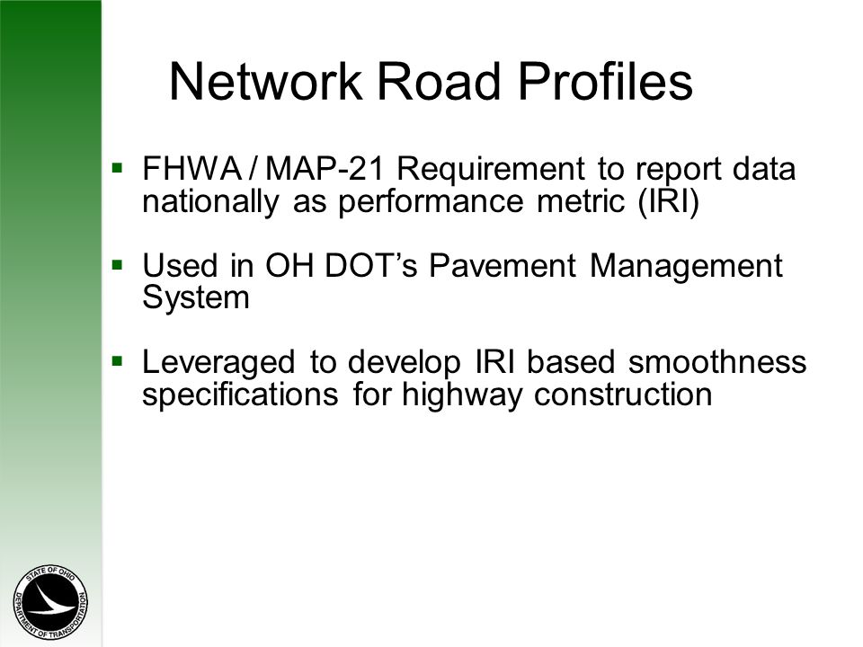 Network Road Profiles  FHWA / MAP-21 Requirement to report data nationally as performance metric (IRI)  Used in OH DOT's Pavement Management System  Leveraged to develop IRI based smoothness specifications for highway construction