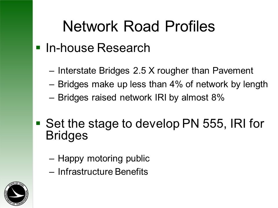 Network Road Profiles  In-house Research –Interstate Bridges 2.5 X rougher than Pavement –Bridges make up less than 4% of network by length –Bridges raised network IRI by almost 8%  Set the stage to develop PN 555, IRI for Bridges –Happy motoring public –Infrastructure Benefits