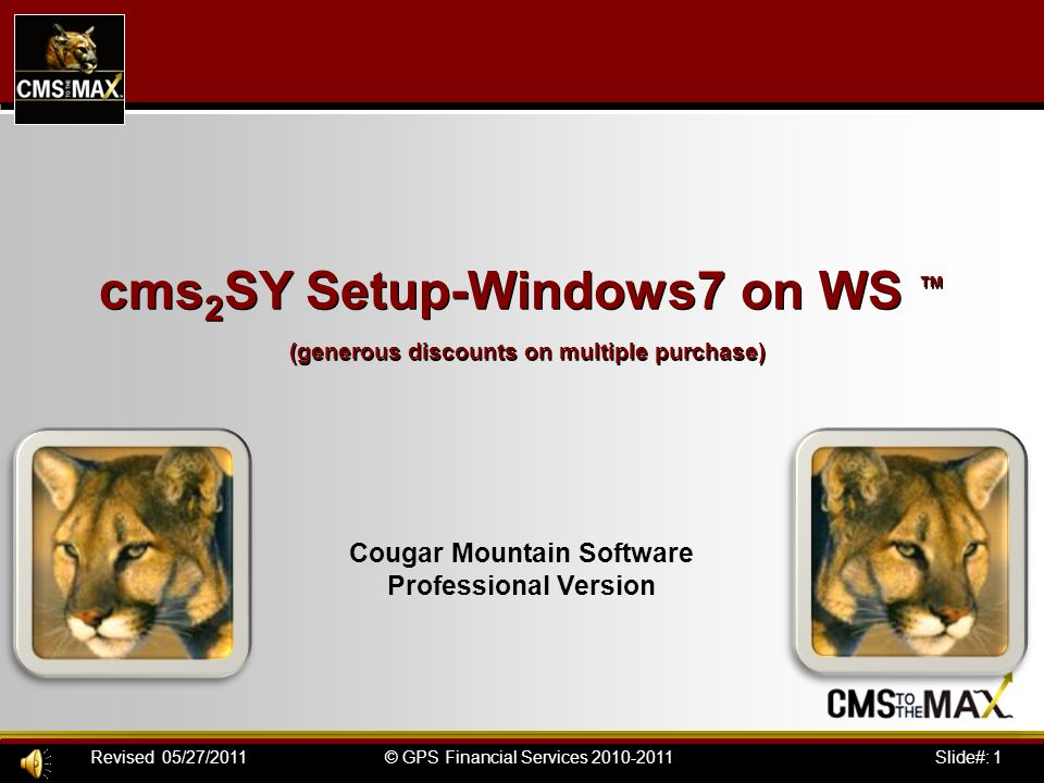 Slide#: 2© GPS Financial Services 2010-2011Revised 05/27/2011 cms 2 SY Setup-Windows7 on WS™ by CMS to the MAX Procedure to setup Windows 7 to run Cougar Mtn Professional 2010/1 1.Log-in with administrator rights (required to run client.exe) 2.Map the Cougar directory on the server (the M: drive is most often used for CMS) 3.Editing the config.nt (per the description below) 4.Rename and existing cmswin\Backup directories then run the Client.exe in the \cmswin or \cmsfund directory (if this is an single user install, install the software normally) 5.In the folder that the program makes, change the icon that runs Cougar to run in a separate memory space (its under the advanced tab) 6.If you wish to auto launch your company code, add dc MAX to the command line e.g.