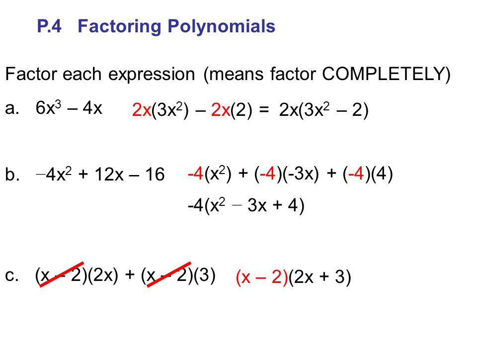 P.4 Factoring Polynomials Factor each expression (means factor COMPLETELY) a. 6x 3 – 4x b. − 4x 2 + 12x – 16 c. (x – 2)(2x) + (x – 2)(3) 2x(3x 2 ) – 2
