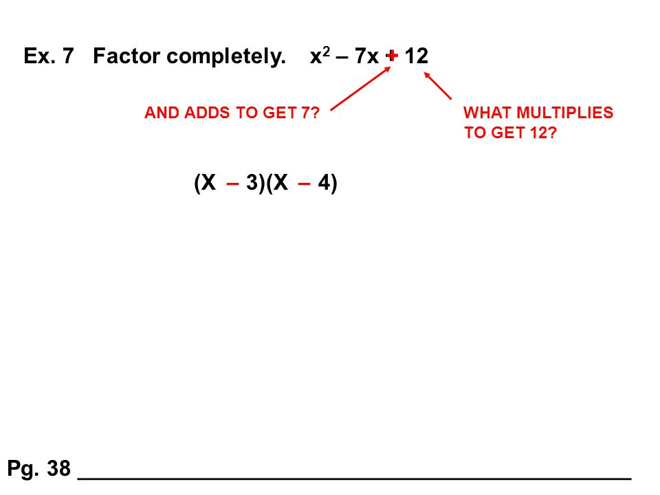 Ex. 7 Factor completely. x 2 – 7x + 12 WHAT MULTIPLIES TO GET 12? AND ADDS TO GET 7? + (X 3)(X 4)–– Pg. 38 ___________________________________________