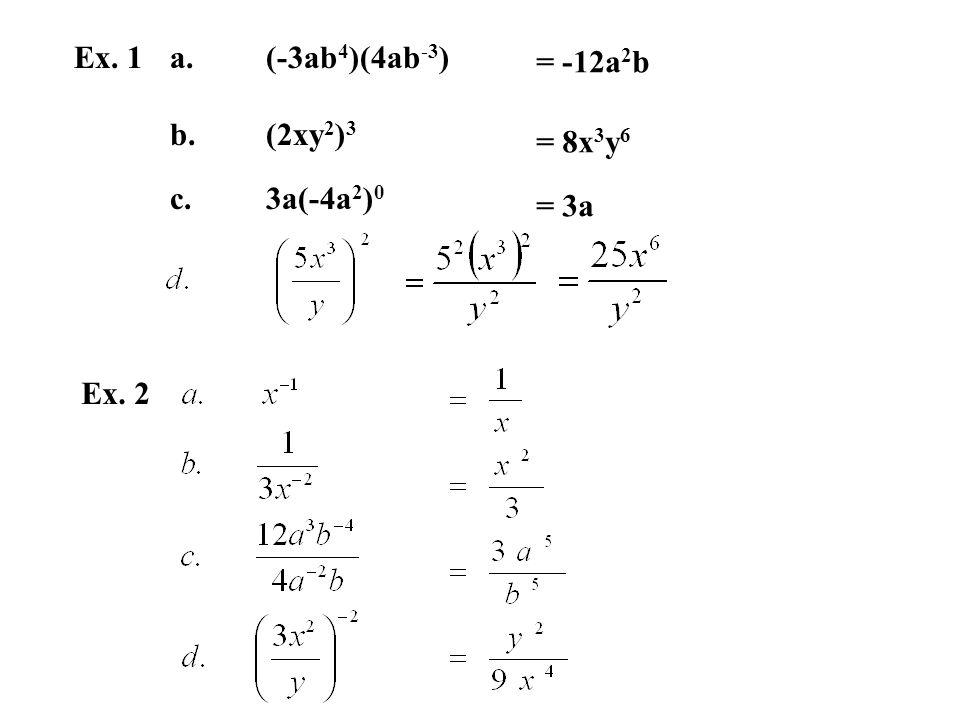 Ex. 1a.(-3ab 4 )(4ab -3 ) b.(2xy 2 ) 3 c.3a(-4a 2 ) 0 = -12a 2 b = 8x 3 y 6 = 3a Ex. 2