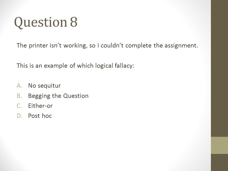 Question 8 The printer isn't working, so I couldn't complete the assignment. This is an example of which logical fallacy: A.No sequitur B.Begging the
