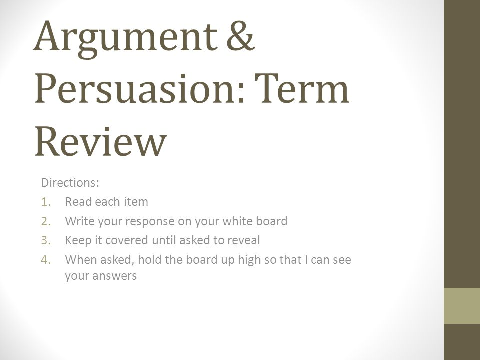 Argument & Persuasion: Term Review Directions: 1.Read each item 2.Write your response on your white board 3.Keep it covered until asked to reveal 4.When asked, hold the board up high so that I can see your answers