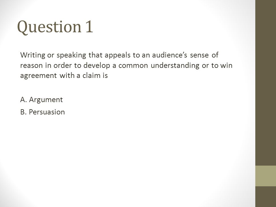 Question 1 Writing or speaking that appeals to an audience's sense of reason in order to develop a common understanding or to win agreement with a cla