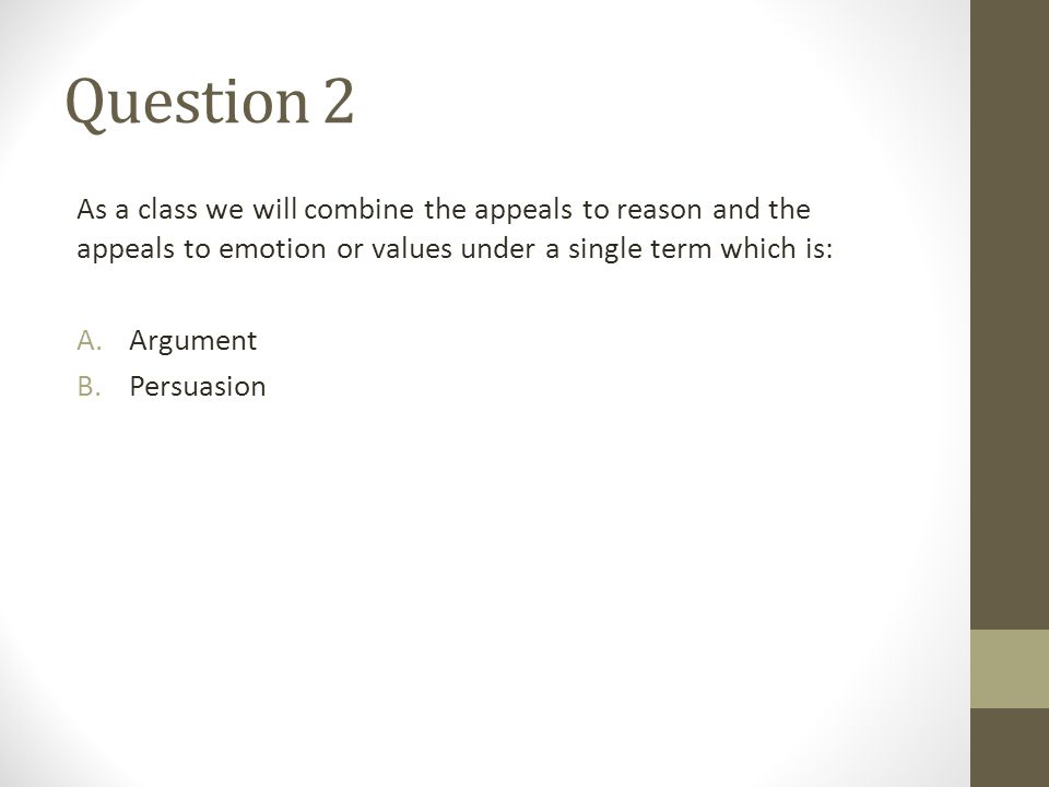 Question 2 As a class we will combine the appeals to reason and the appeals to emotion or values under a single term which is: A.Argument B.Persuasion