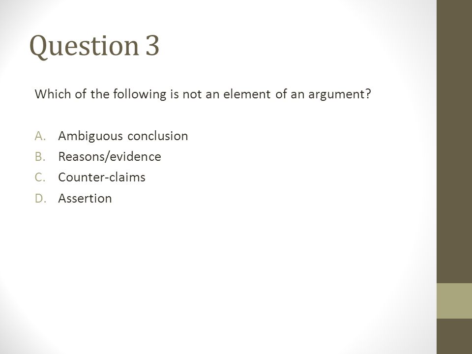 Question 3 Which of the following is not an element of an argument? A.Ambiguous conclusion B.Reasons/evidence C.Counter-claims D.Assertion