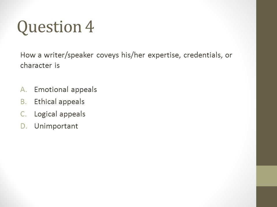 Question 4 How a writer/speaker coveys his/her expertise, credentials, or character is A.Emotional appeals B.Ethical appeals C.Logical appeals D.Unimp