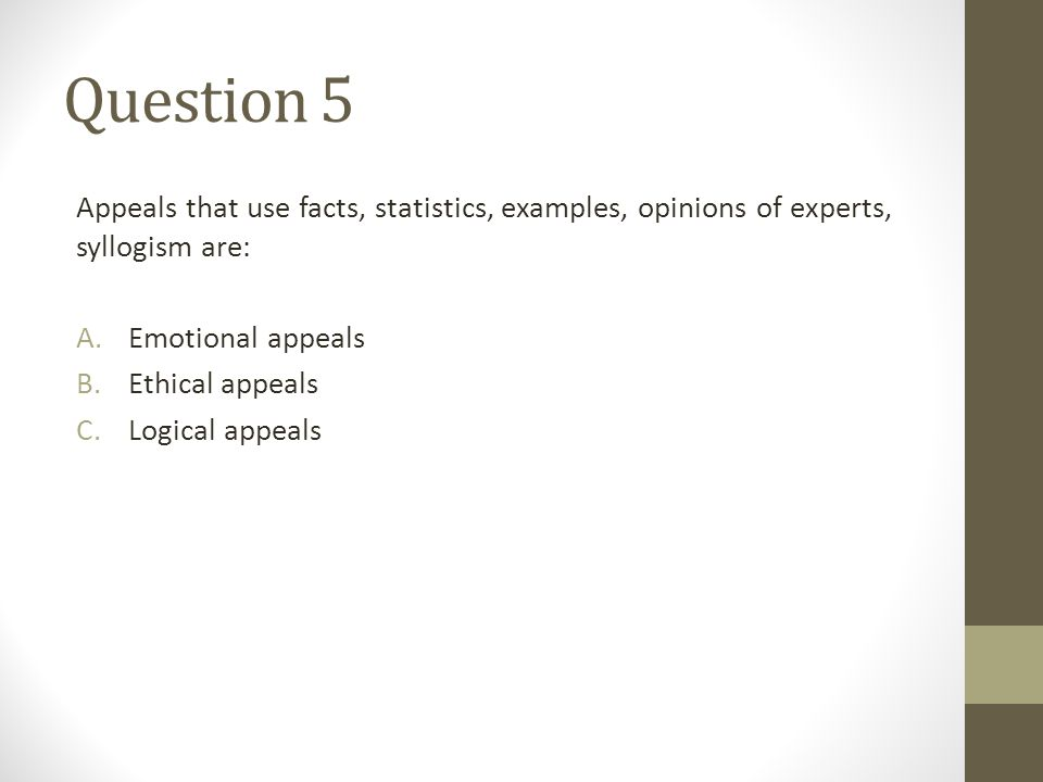 Question 5 Appeals that use facts, statistics, examples, opinions of experts, syllogism are: A.Emotional appeals B.Ethical appeals C.Logical appeals