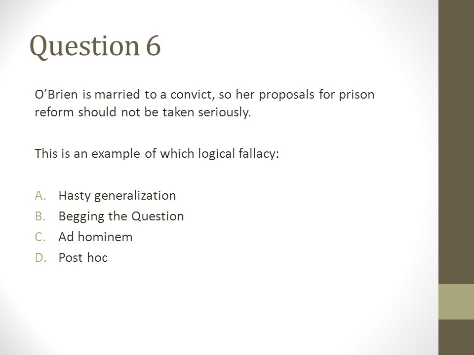 Question 6 O'Brien is married to a convict, so her proposals for prison reform should not be taken seriously. This is an example of which logical fall