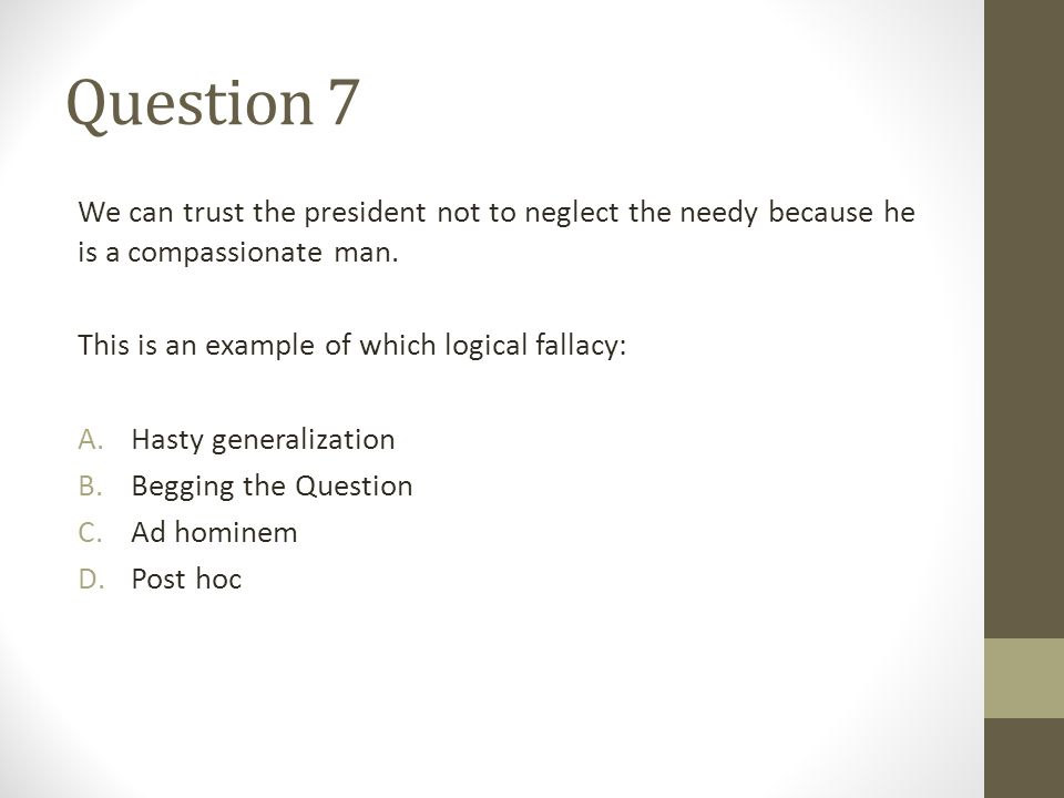 Question 7 We can trust the president not to neglect the needy because he is a compassionate man. This is an example of which logical fallacy: A.Hasty
