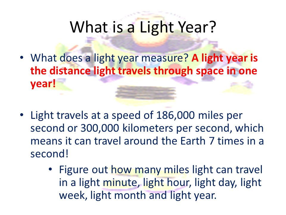 What is a Light Year? What does a light year measure? A light year is the distance light travels through space in one year! Light travels at a speed o