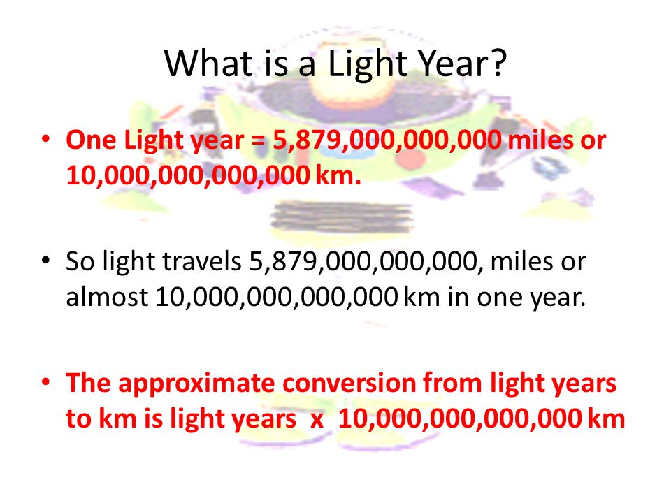 What is a Light Year? One Light year = 5,879,000,000,000 miles or 10,000,000,000,000 km. So light travels 5,879,000,000,000, miles or almost 10,000,00