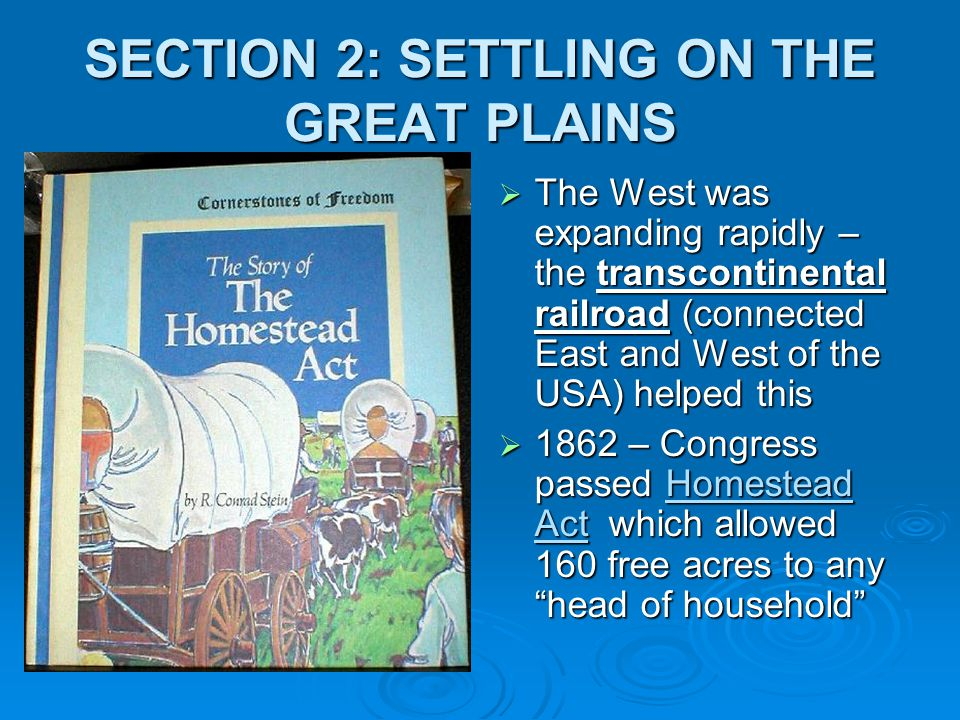 SECTION 2: SETTLING ON THE GREAT PLAINS  The West was expanding rapidly – the transcontinental railroad (connected East and West of the USA) helped t