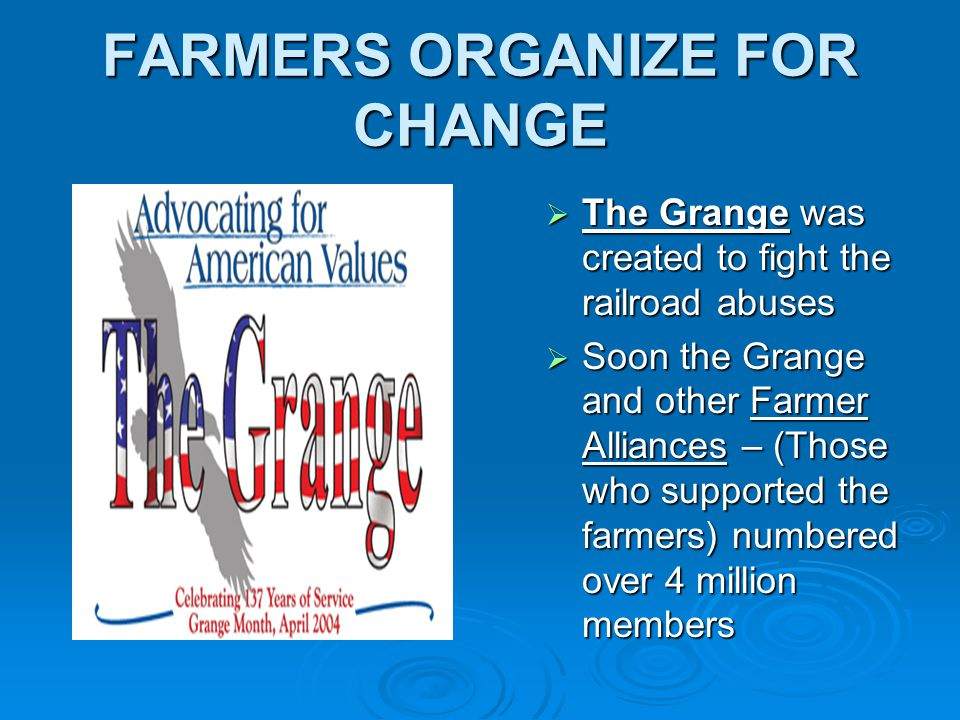 FARMERS ORGANIZE FOR CHANGE  The Grange was created to fight the railroad abuses  Soon the Grange and other Farmer Alliances – (Those who supported