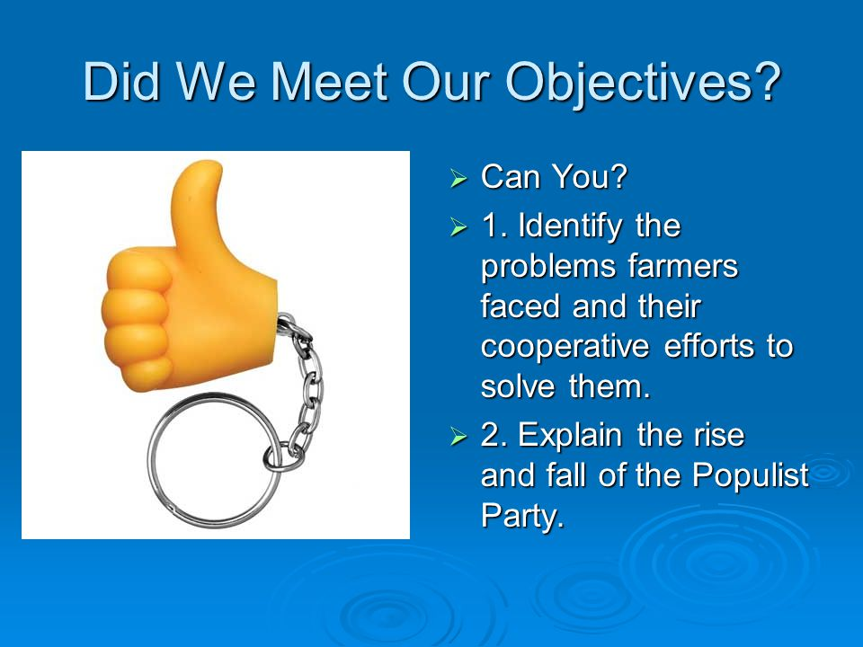 Did We Meet Our Objectives?  Can You?  1. Identify the problems farmers faced and their cooperative efforts to solve them.  2. Explain the rise and