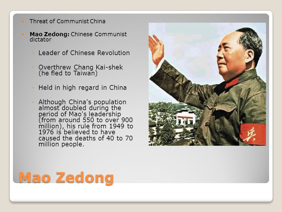 Mao Zedong Threat of Communist China Mao Zedong: Chinese Communist dictator ◦Leader of Chinese Revolution ◦Overthrew Chang Kai-shek (he fled to Taiwan) ◦Held in high regard in China ◦Although China s population almost doubled during the period of Mao s leadership (from around 550 to over 900 million), his rule from 1949 to 1976 is believed to have caused the deaths of 40 to 70 million people.