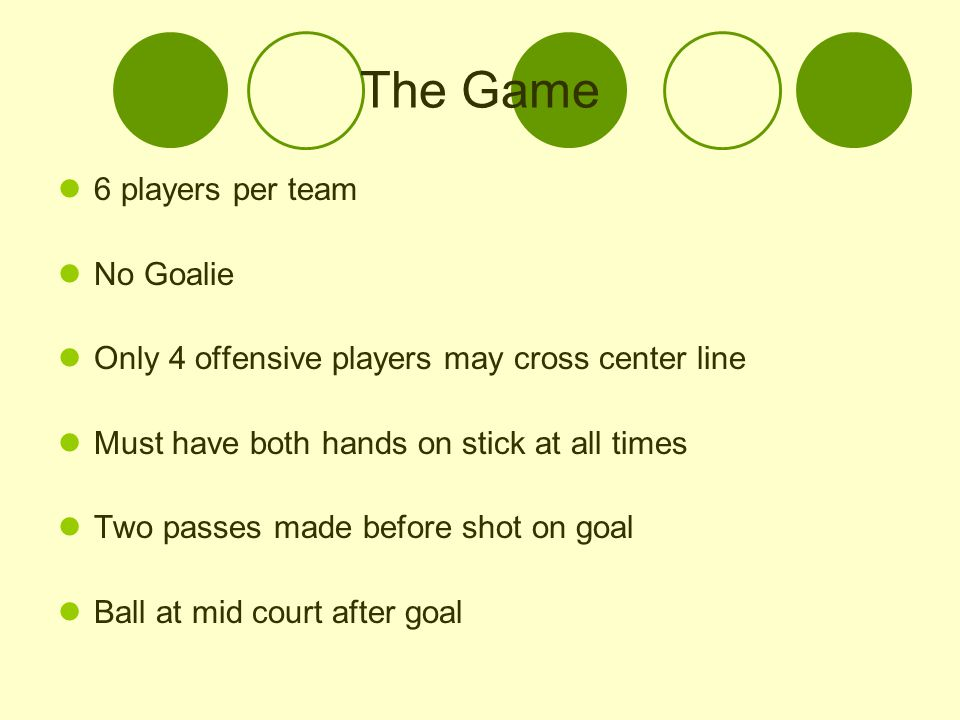The Game 6 players per team No Goalie Only 4 offensive players may cross center line Must have both hands on stick at all times Two passes made before shot on goal Ball at mid court after goal