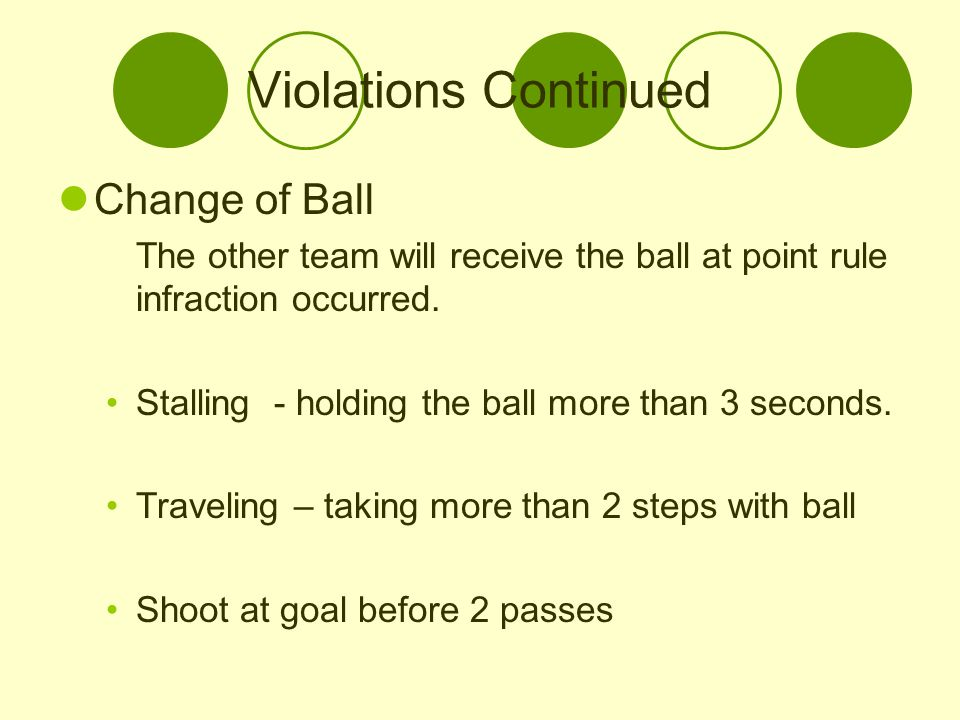 Violations Continued Change of Ball The other team will receive the ball at point rule infraction occurred. Stalling - holding the ball more than 3 se