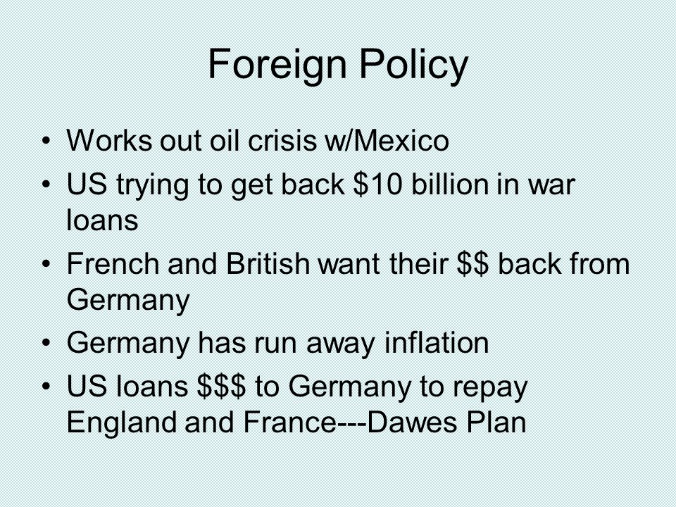 Foreign Policy Works out oil crisis w/Mexico US trying to get back $10 billion in war loans French and British want their $$ back from Germany Germany has run away inflation US loans $$$ to Germany to repay England and France---Dawes Plan