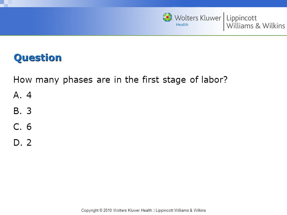 Copyright © 2010 Wolters Kluwer Health | Lippincott Williams & Wilkins Question How many phases are in the first stage of labor.