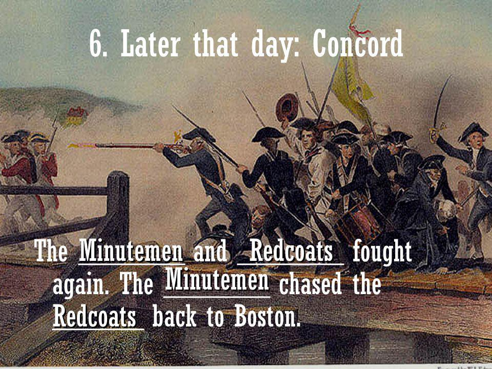 13 6. Later that day: Concord The _______ and _______ fought again. The _______ chased the ______ back to Boston. Minutemen Redcoats Minutemen Redcoat