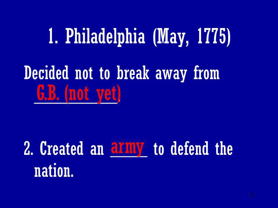 16 1. Philadelphia (May, 1775) Decided not to break away from _________. 2. Created an ____ to defend the nation. G.B. (not yet) army